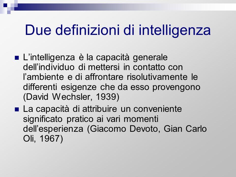 Due definizioni di intelligenza Lintelligenza è la capacità generale dellindividuo di mettersi in contatto con lambiente e di affrontare risolutivamen