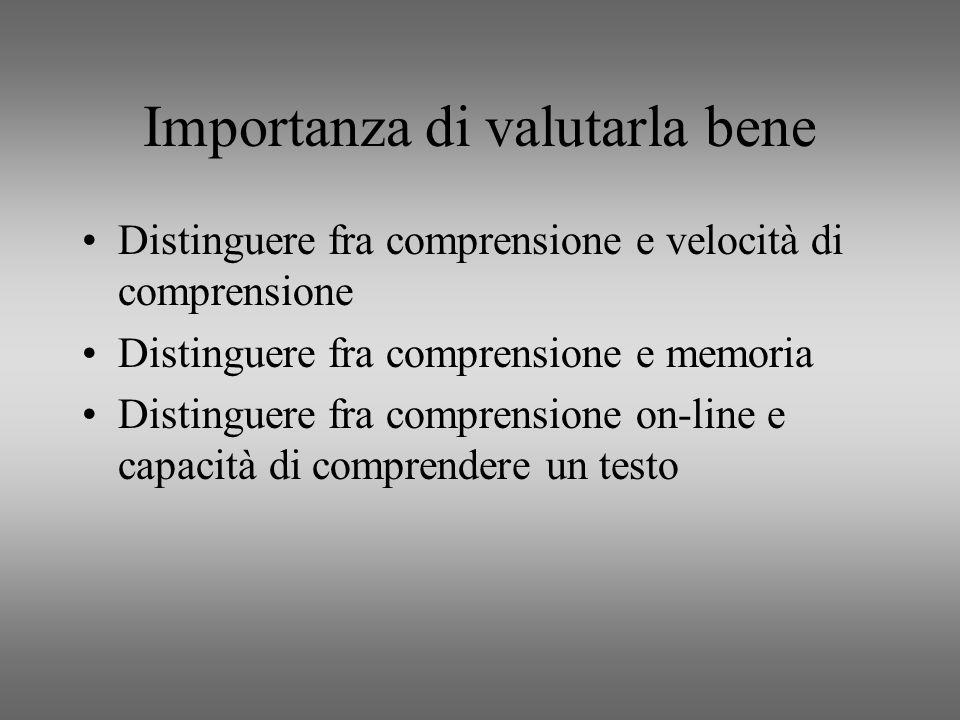 Importanza di valutarla bene Distinguere fra comprensione e velocità di comprensione Distinguere fra comprensione e memoria Distinguere fra comprensione on-line e capacità di comprendere un testo