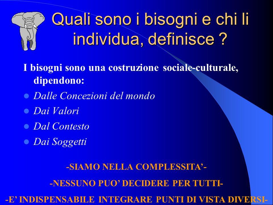 Quali sono i bisogni e chi li individua, definisce ? I bisogni sono una costruzione sociale-culturale, dipendono: Dalle Concezioni del mondo Dai Valor
