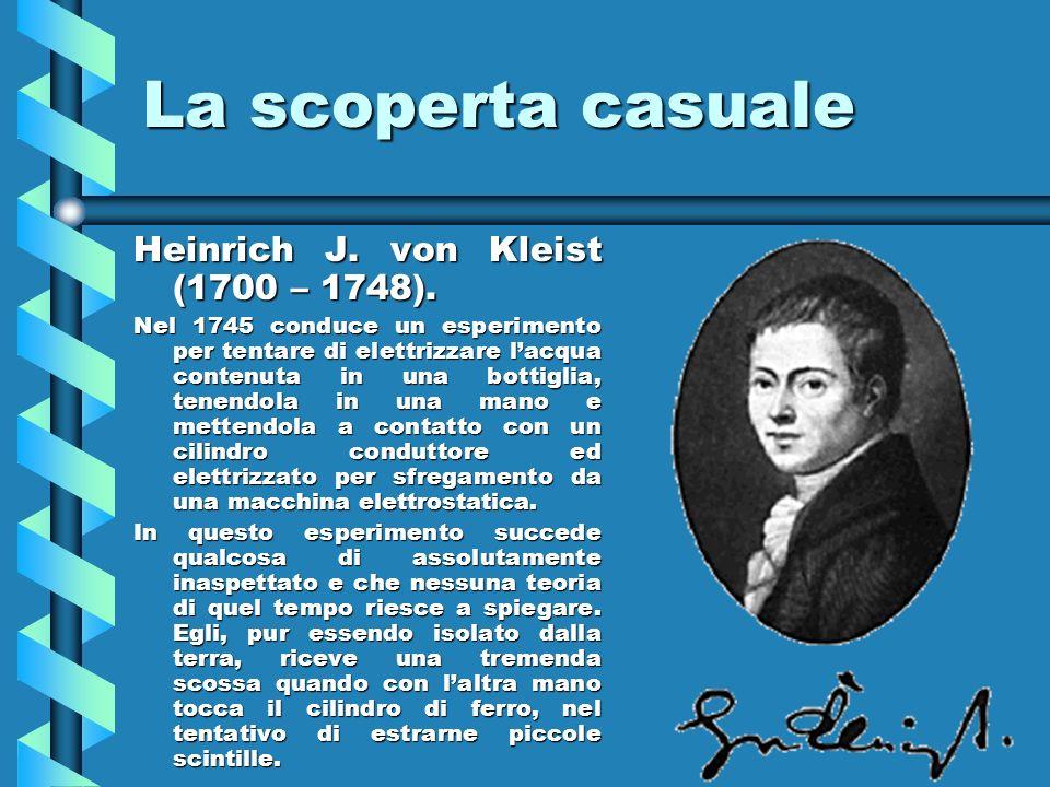 La scoperta casuale Heinrich J. von Kleist (1700 – 1748). Nel 1745 conduce un esperimento per tentare di elettrizzare lacqua contenuta in una bottigli