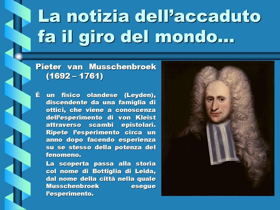 La notizia dellaccaduto fa il giro del mondo… Pieter van Musschenbroek (1692 – 1761) È un fisico olandese (Leyden), discendente da una famiglia di ott