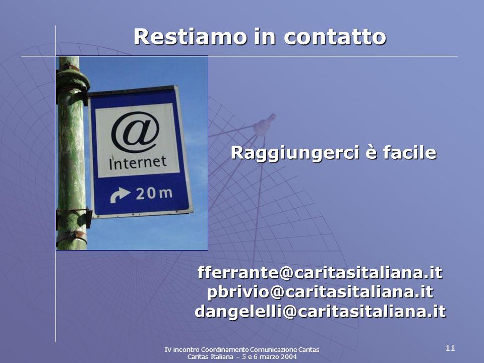 11 fferrante@caritasitaliana.it pbrivio@caritasitaliana.it dangelelli@caritasitaliana.it Restiamo in contatto Raggiungerci è facile IV incontro Coordinamento Comunicazione Caritas Caritas Italiana – 5 e 6 marzo 2004