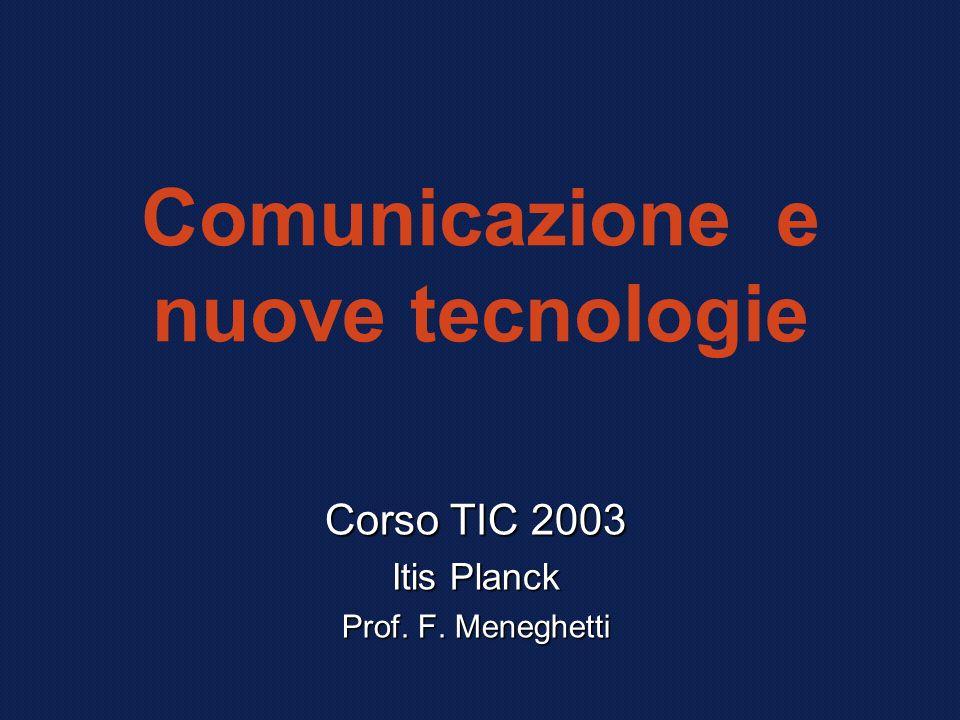 Comunicazione e nuove tecnologie Corso TIC 2003 Itis Planck Prof. F. Meneghetti
