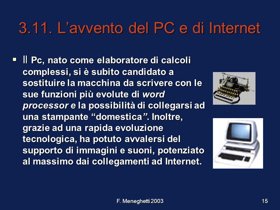 F. Meneghetti 200315 3.11. Lavvento del PC e di Internet Il Pc, nato come elaboratore di calcoli complessi, si è subito candidato a sostituire la macc