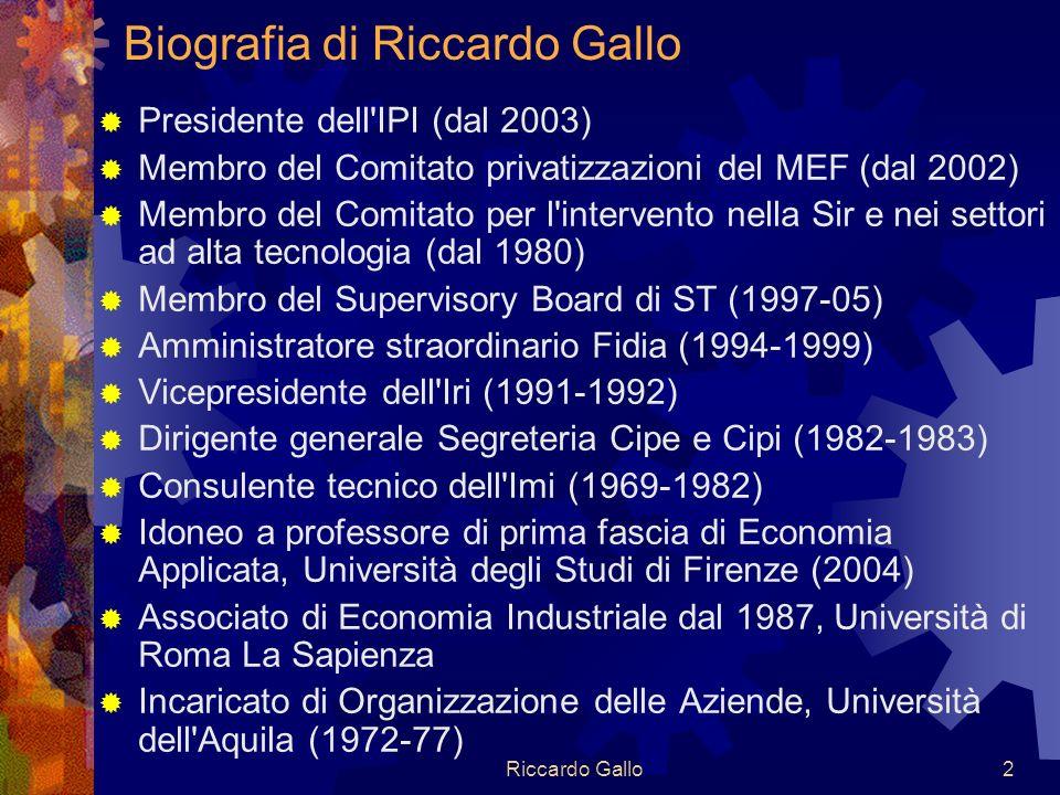 Riccardo Gallo2 Biografia di Riccardo Gallo Presidente dell IPI (dal 2003) Membro del Comitato privatizzazioni del MEF (dal 2002) Membro del Comitato per l intervento nella Sir e nei settori ad alta tecnologia (dal 1980) Membro del Supervisory Board di ST (1997-05) Amministratore straordinario Fidia (1994-1999) Vicepresidente dell Iri (1991-1992) Dirigente generale Segreteria Cipe e Cipi (1982-1983) Consulente tecnico dell Imi (1969-1982) Idoneo a professore di prima fascia di Economia Applicata, Università degli Studi di Firenze (2004) Associato di Economia Industriale dal 1987, Università di Roma La Sapienza Incaricato di Organizzazione delle Aziende, Università dell Aquila (1972-77)