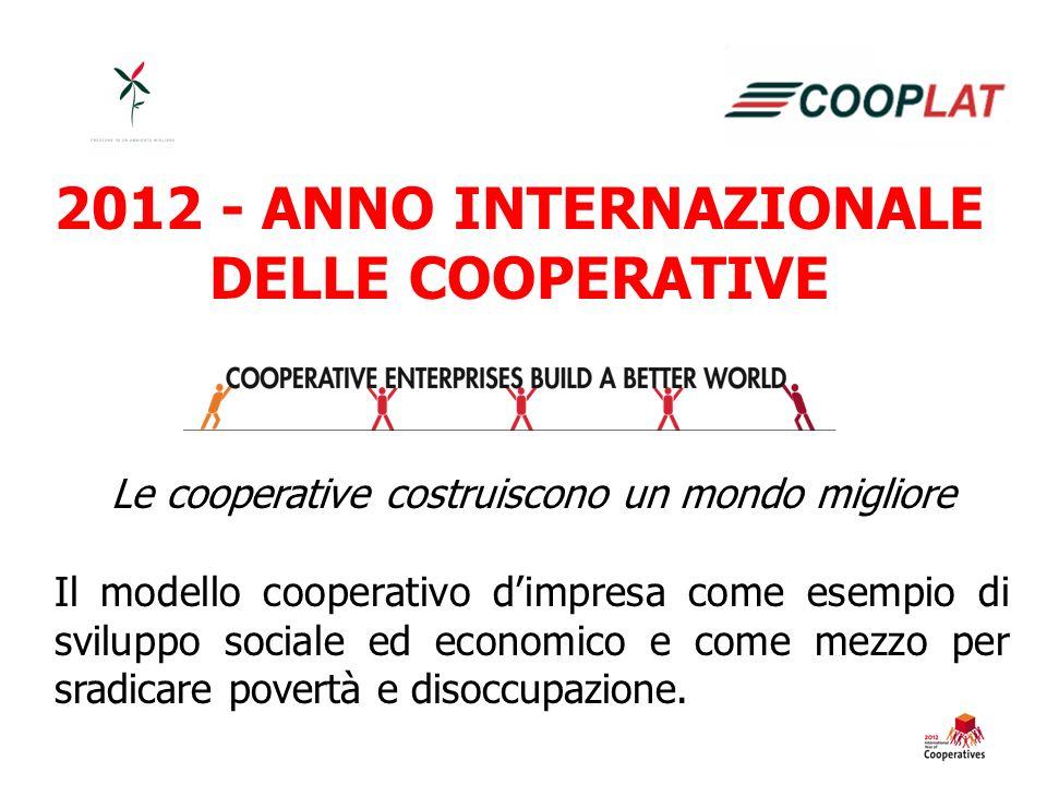 2012 - ANNO INTERNAZIONALE DELLE COOPERATIVE Le cooperative costruiscono un mondo migliore Il modello cooperativo dimpresa come esempio di sviluppo sociale ed economico e come mezzo per sradicare povertà e disoccupazione.