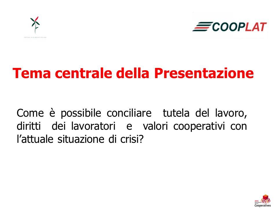 Tema centrale della Presentazione Come è possibile conciliare tutela del lavoro, diritti dei lavoratori e valori cooperativi con lattuale situazione di crisi