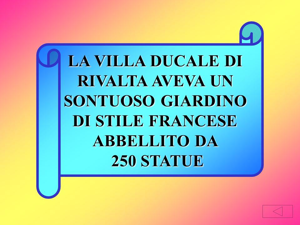 LA VILLA DUCALE DI RIVALTA AVEVA UN SONTUOSO GIARDINO DI STILE FRANCESE ABBELLITO DA 250 STATUE