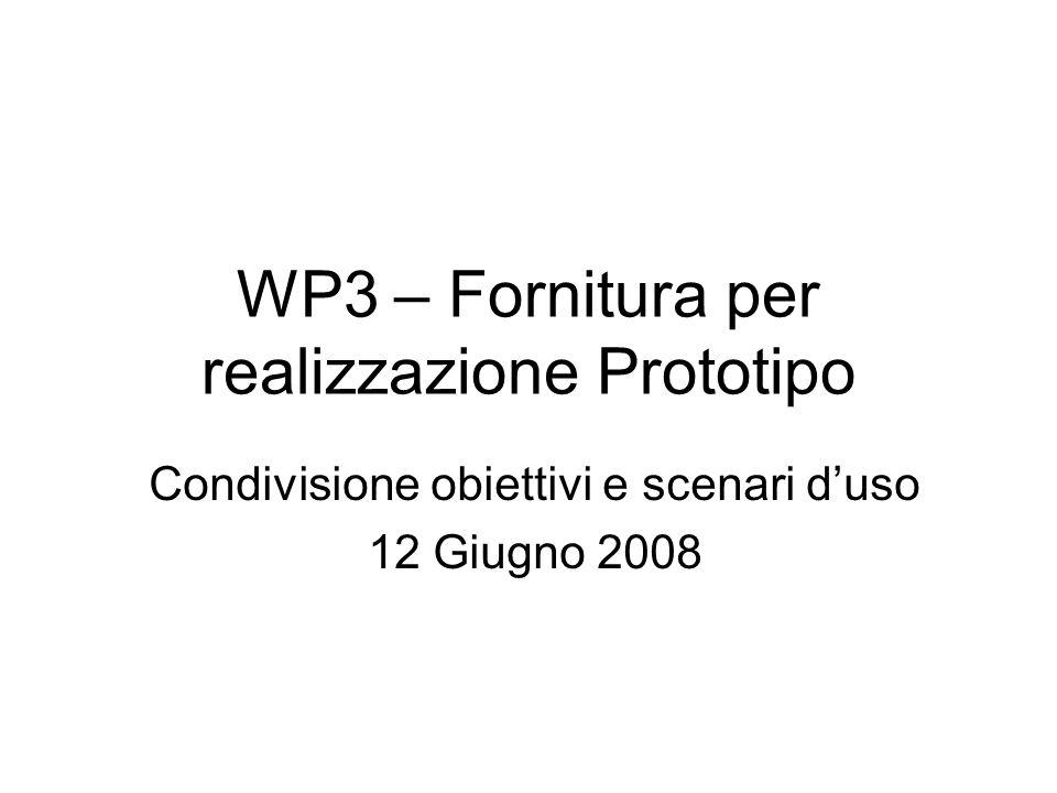 WP3 – Fornitura per realizzazione Prototipo Condivisione obiettivi e scenari duso 12 Giugno 2008