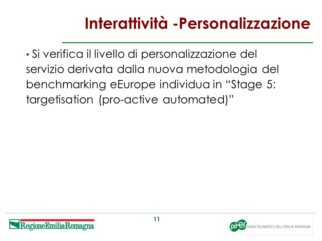 11 Interattività -Personalizzazione Si verifica il livello di personalizzazione del servizio derivata dalla nuova metodologia del benchmarking eEurope individua in Stage 5: targetisation (pro-active automated)