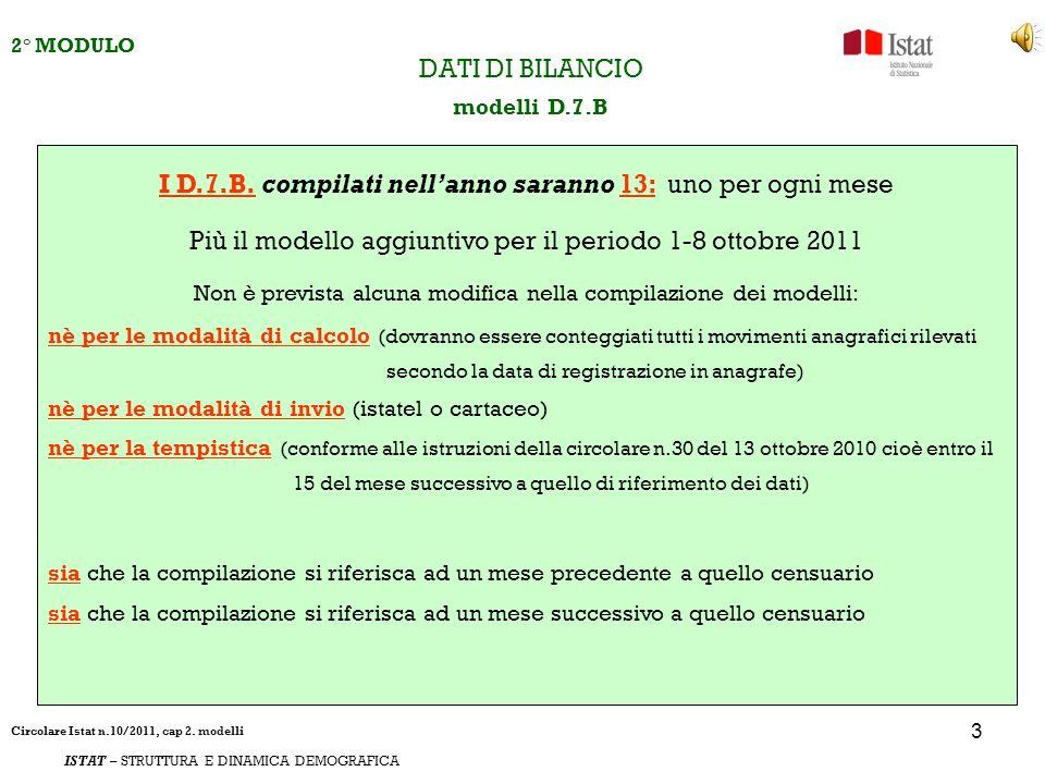 4 2° MODULO ISTAT – STRUTTURA E DINAMICA DEMOGRAFICA DATI DI BILANCIO modello D.7.B aggiuntivo 1 ottobre - 8 ottobre 2011 LINNOVAZIONE per i D.7.B è la compilazione del D.7.B aggiuntivo 1 - 8 ottobre la compilazione del modello è indispensabile per il controllo di coerenza tra e + la somma dei D.7.B da gennaio a settembre più il D.7.B 1- 8 ottobre ATTENZIONE la compilazione di questo modello è la stessa dei D7B mensili, la base per il calcolo è il modello AP10 dove viene riportato il movimento anagrafico giorno per giorno.