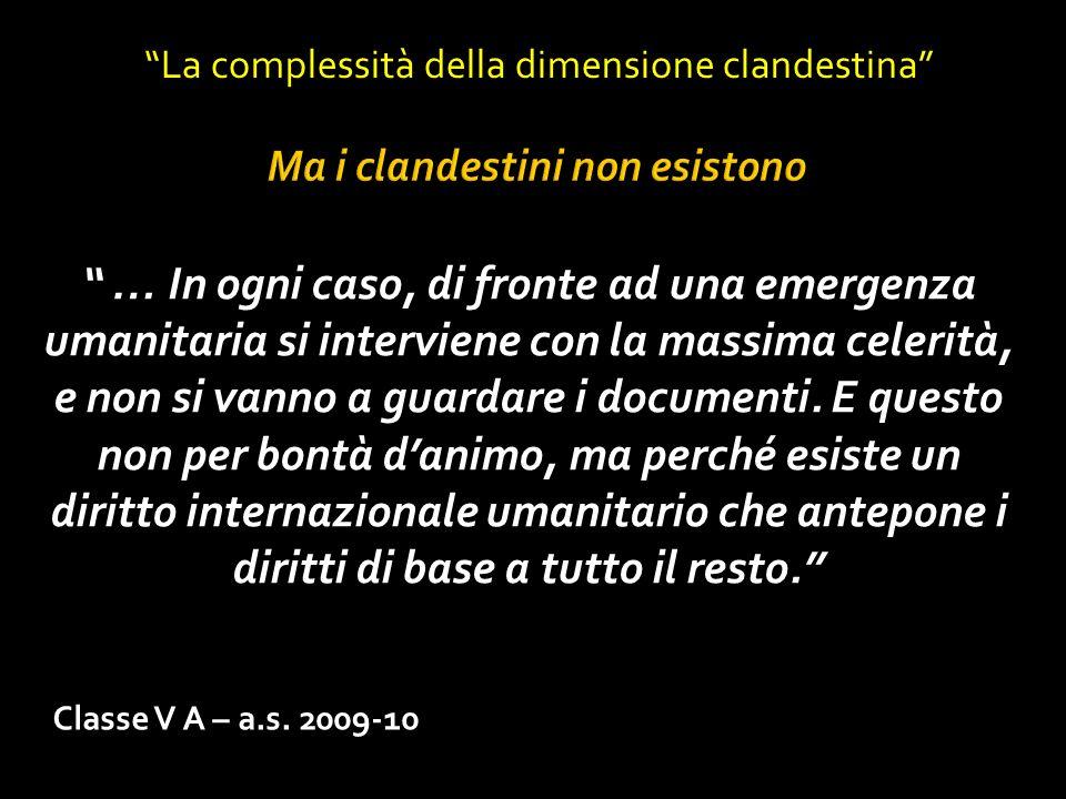 Classe V A – a.s. 2009-10 La complessità della dimensione clandestina … In ogni caso, di fronte ad una emergenza umanitaria si interviene con la massi