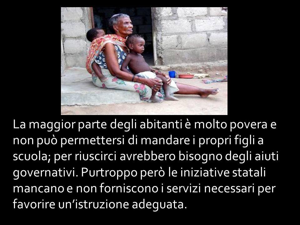 La maggior parte degli abitanti è molto povera e non può permettersi di mandare i propri figli a scuola; per riuscirci avrebbero bisogno degli aiuti governativi.
