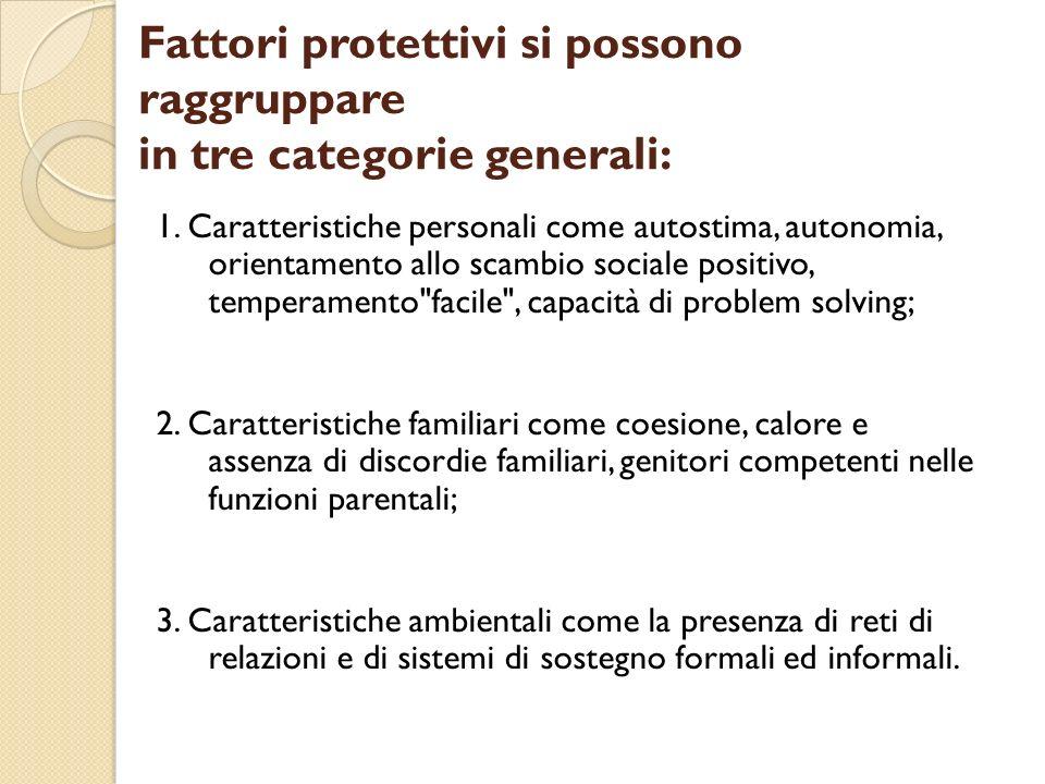 Fattori protettivi si possono raggruppare in tre categorie generali: 1. Caratteristiche personali come autostima, autonomia, orientamento allo scambio