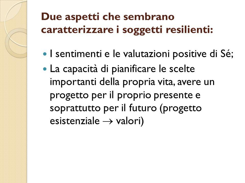 Due aspetti che sembrano caratterizzare i soggetti resilienti: I sentimenti e le valutazioni positive di Sé; La capacità di pianificare le scelte impo