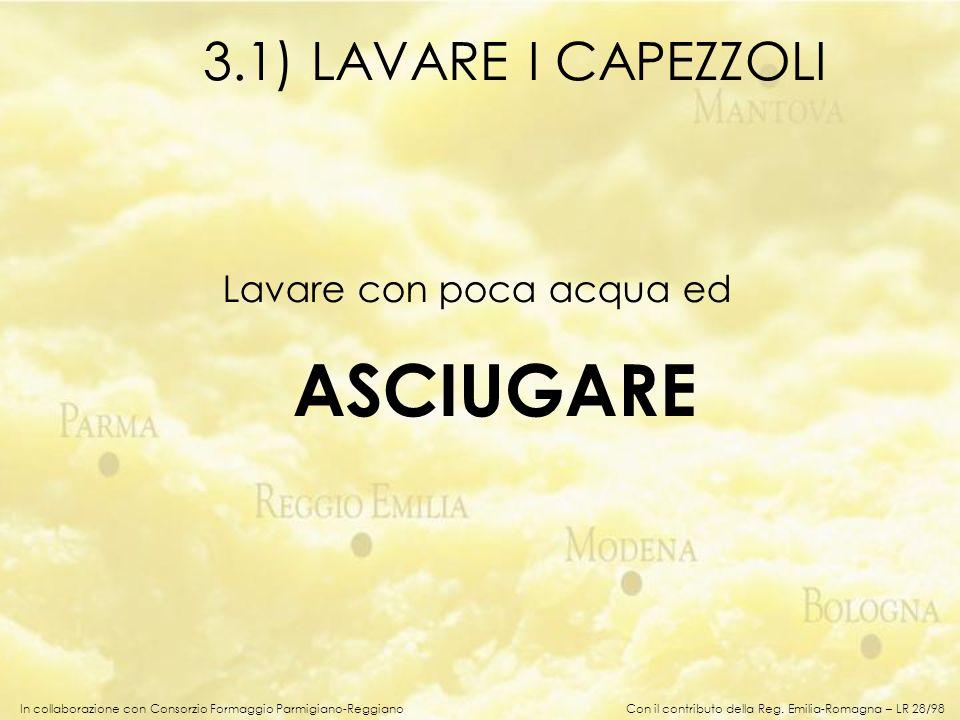 In collaborazione con Consorzio Formaggio Parmigiano-Reggiano Lavare con poca acqua ed ASCIUGARE 3.1) LAVARE I CAPEZZOLI Con il contributo della Reg.