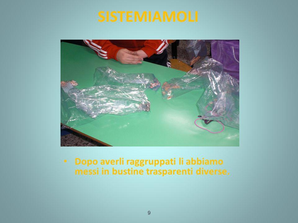 SISTEMIAMOLI 9 Dopo averli raggruppati li abbiamo messi in bustine trasparenti diverse.