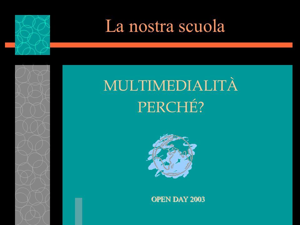 La nostra scuola MULTIMEDIALITÀ PERCHÉ OPEN DAY 2003