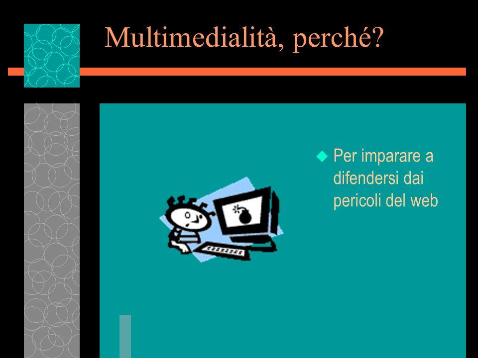 Multimedialità, perché? u Per imparare a difendersi dai pericoli del web