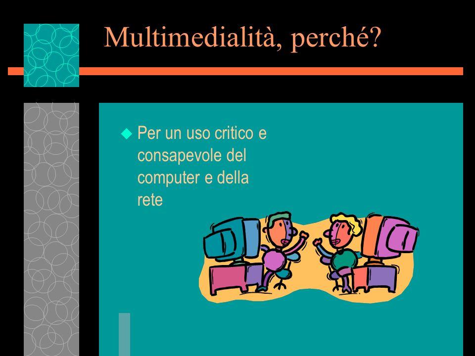 Multimedialità, perché? u Per un uso critico e consapevole del computer e della rete