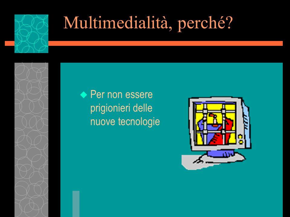 Multimedialità, perché? u Per non essere prigionieri delle nuove tecnologie