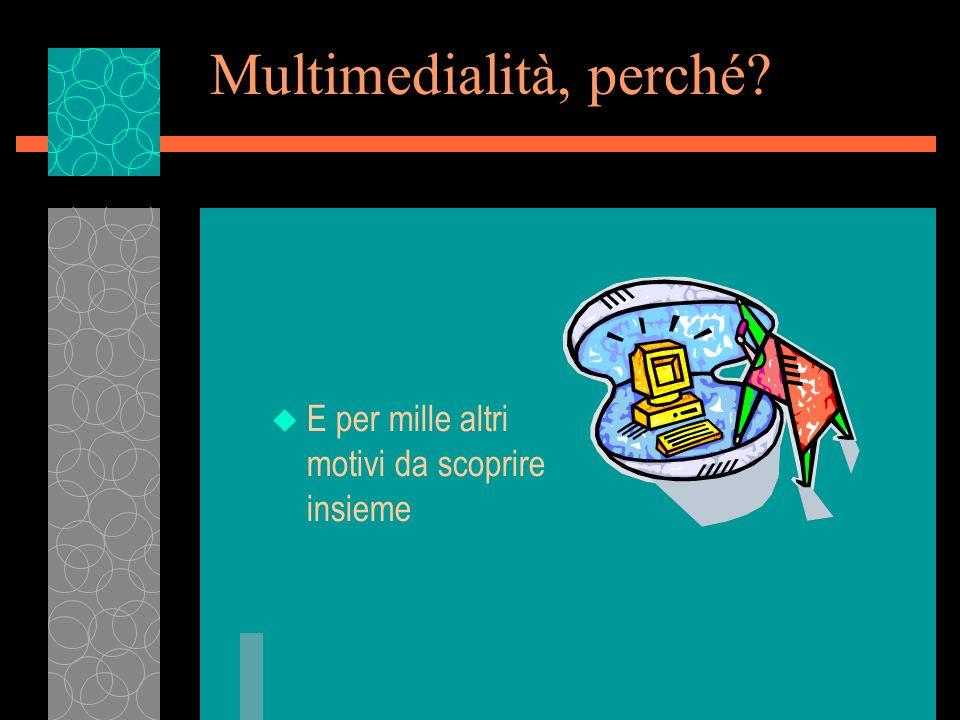 Multimedialità, perché? u E per mille altri motivi da scoprire insieme