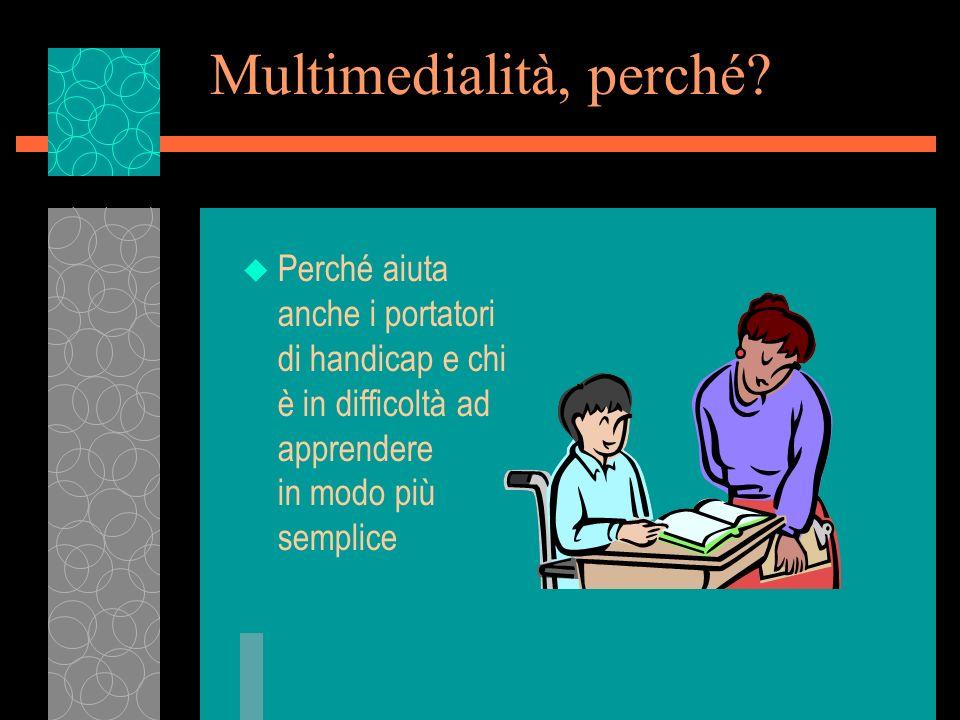 Multimedialità, perché? u Perché aiuta anche i portatori di handicap e chi è in difficoltà ad apprendere in modo più semplice
