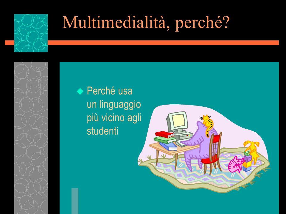 Multimedialità, perché? u Perché usa un linguaggio più vicino agli studenti