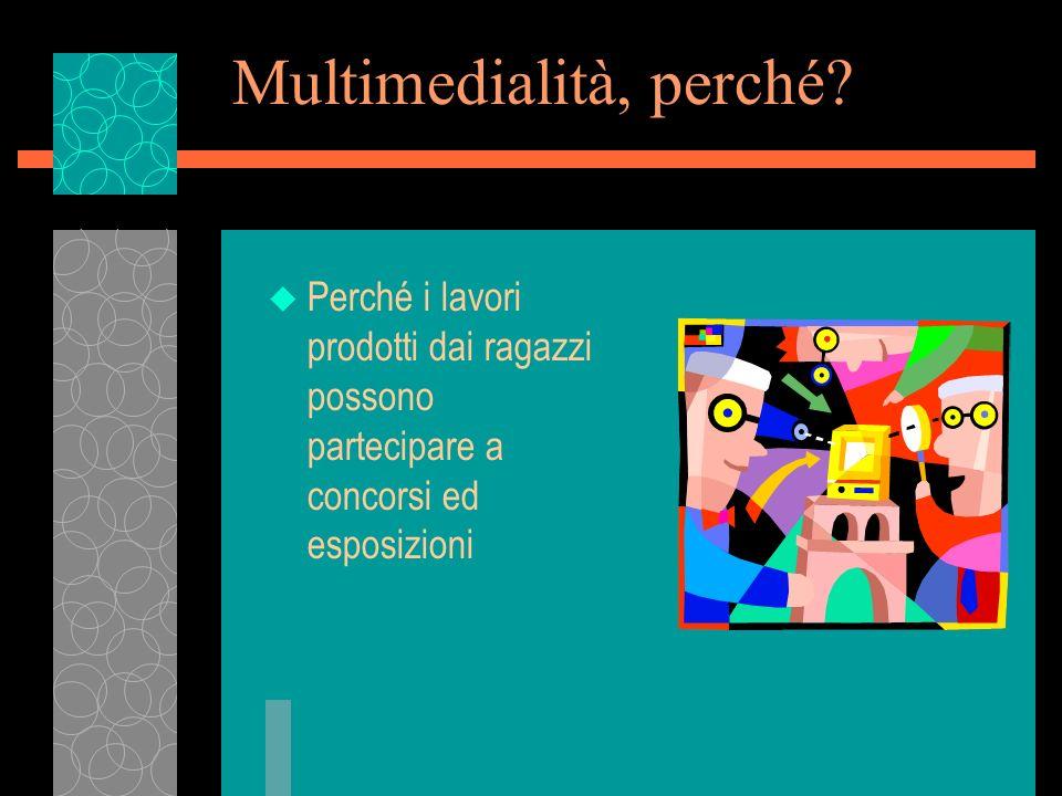 Multimedialità, perché? u Perché i lavori prodotti dai ragazzi possono partecipare a concorsi ed esposizioni