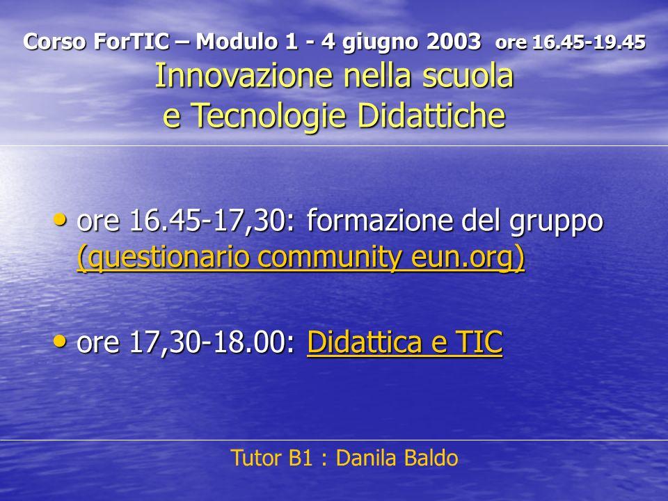 ore 16.45-17,30: formazione del gruppo (questionario community eun.org) ore 16.45-17,30: formazione del gruppo (questionario community eun.org) (questionario community eun.org) (questionario community eun.org) ore 17,30-18.00: Didattica e TIC ore 17,30-18.00: Didattica e TICDidattica e TICDidattica e TIC Tutor B1 : Danila Baldo Corso ForTIC – Modulo 1 - 4 giugno 2003 ore 16.45-19.45 Innovazione nella scuola e Tecnologie Didattiche