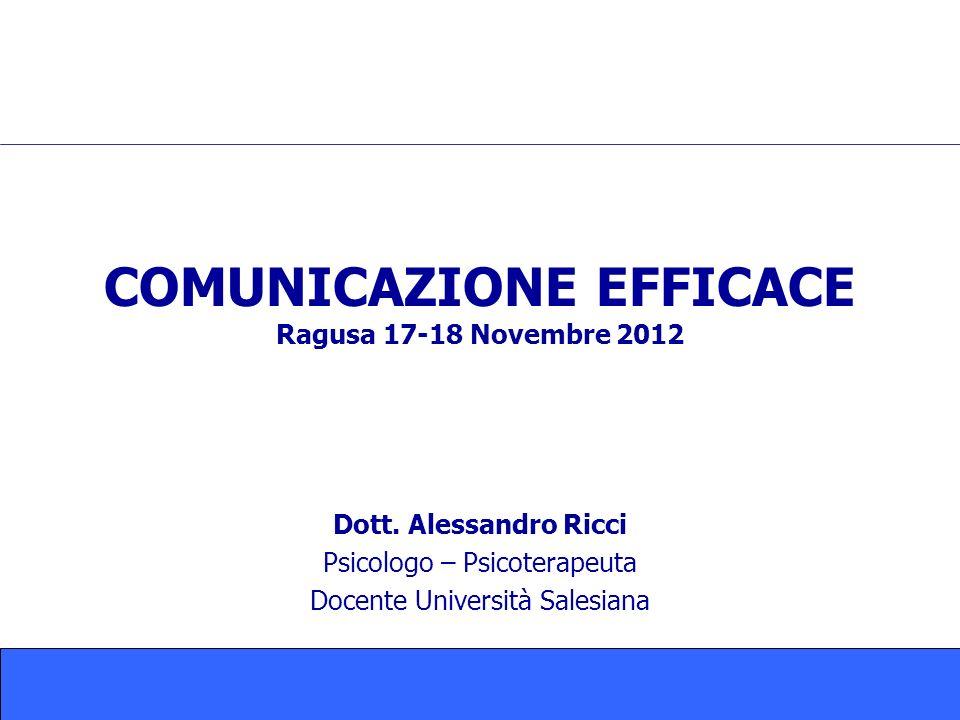 COMUNICAZIONE EFFICACE Ragusa 17-18 Novembre 2012 Dott. Alessandro Ricci Psicologo – Psicoterapeuta Docente Università Salesiana