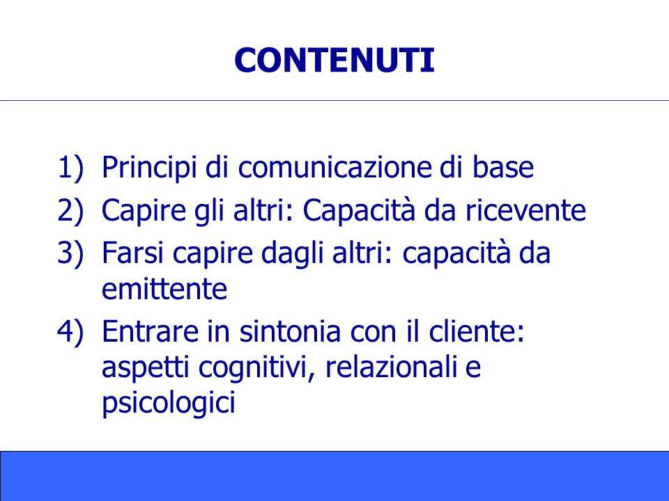 CONTENUTI 1)Principi di comunicazione di base 2)Capire gli altri: Capacità da ricevente 3)Farsi capire dagli altri: capacità da emittente 4)Entrare in sintonia con il cliente: aspetti cognitivi, relazionali e psicologici