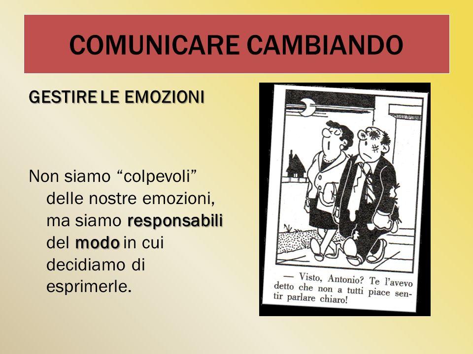 COMUNICARE CAMBIANDO GESTIRE LE EMOZIONI responsabili modo Non siamo colpevoli delle nostre emozioni, ma siamo responsabili del modo in cui decidiamo