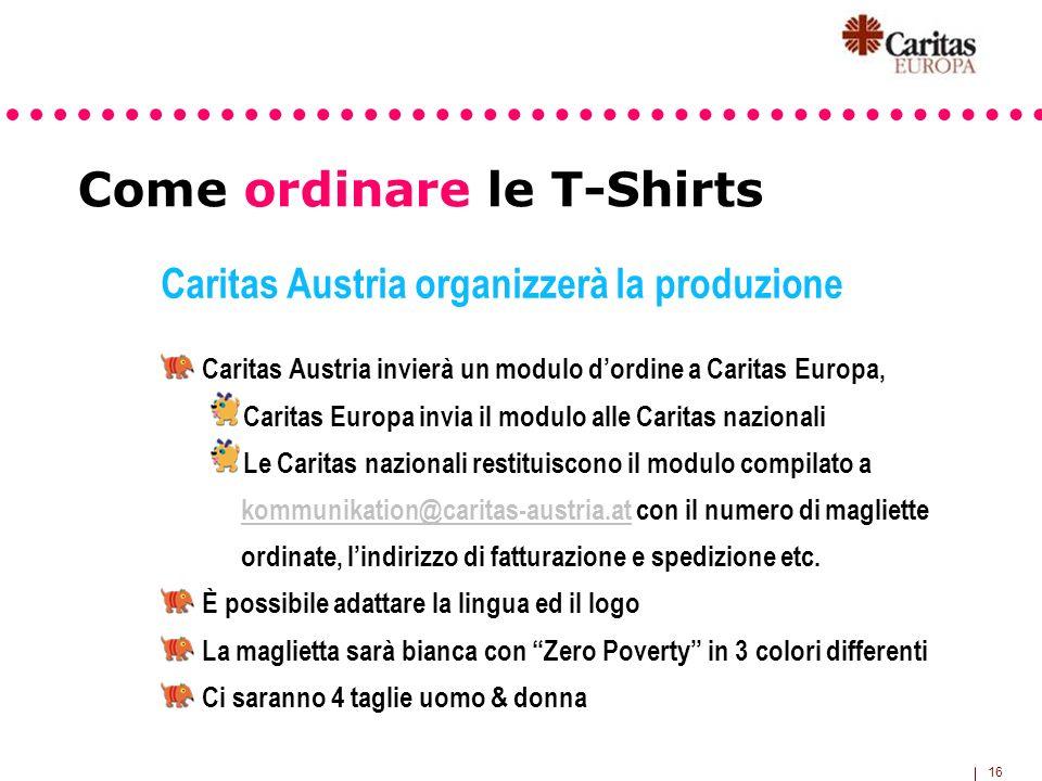 16 Come ordinare le T-Shirts Caritas Austria organizzerà la produzione Caritas Austria invierà un modulo dordine a Caritas Europa, Caritas Europa invi