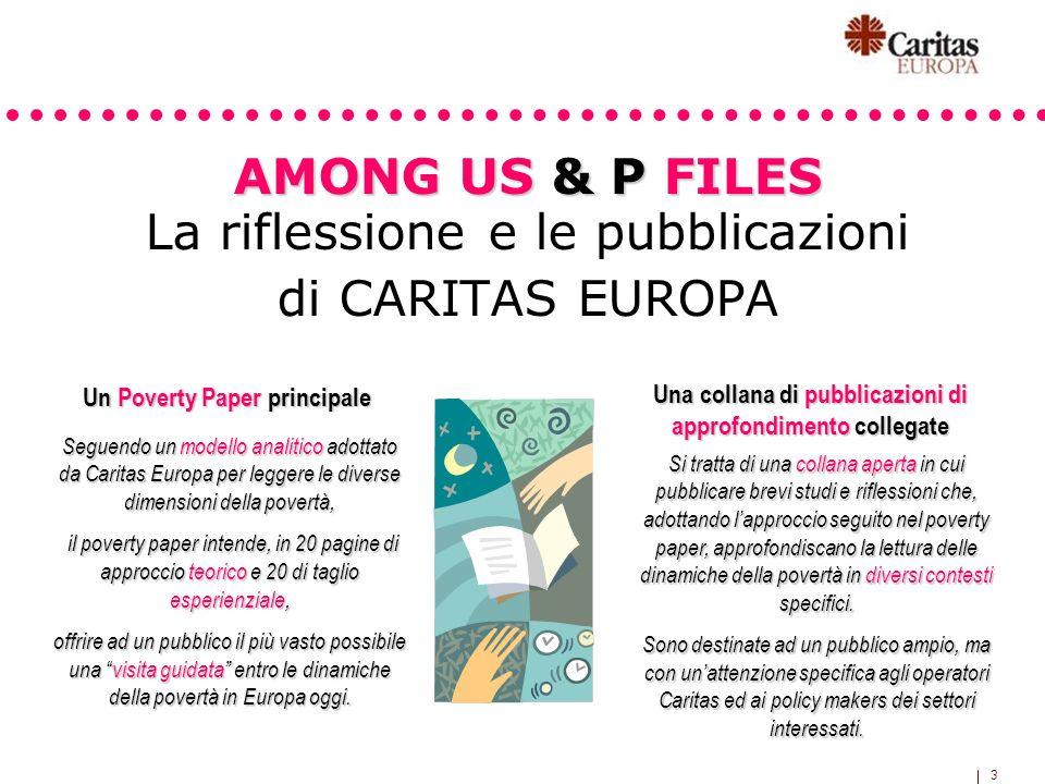 3 AMONG US & P FILES AMONG US & P FILES La riflessione e le pubblicazioni di CARITAS EUROPA Un Poverty Paper principale Una collana di pubblicazioni d