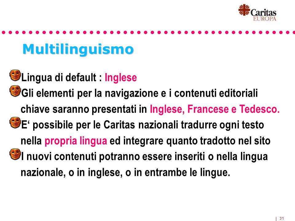 31 Multilinguismo Lingua di default : Inglese Gli elementi per la navigazione e i contenuti editoriali chiave saranno presentati in Inglese, Francese