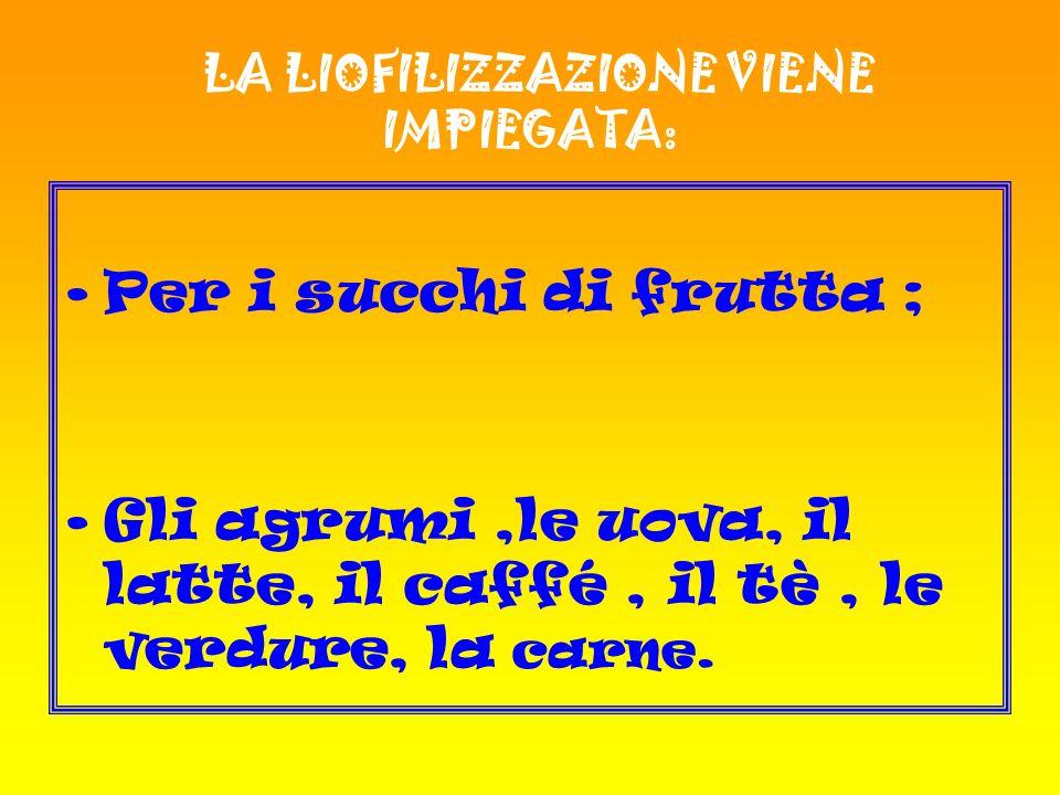 LA LIOFILIZZAZIONE VIENE IMPIEGATA: Per i succhi di frutta ; Gli agrumi,le uova, il latte, il caffé, il tè, le verdure, la carne.