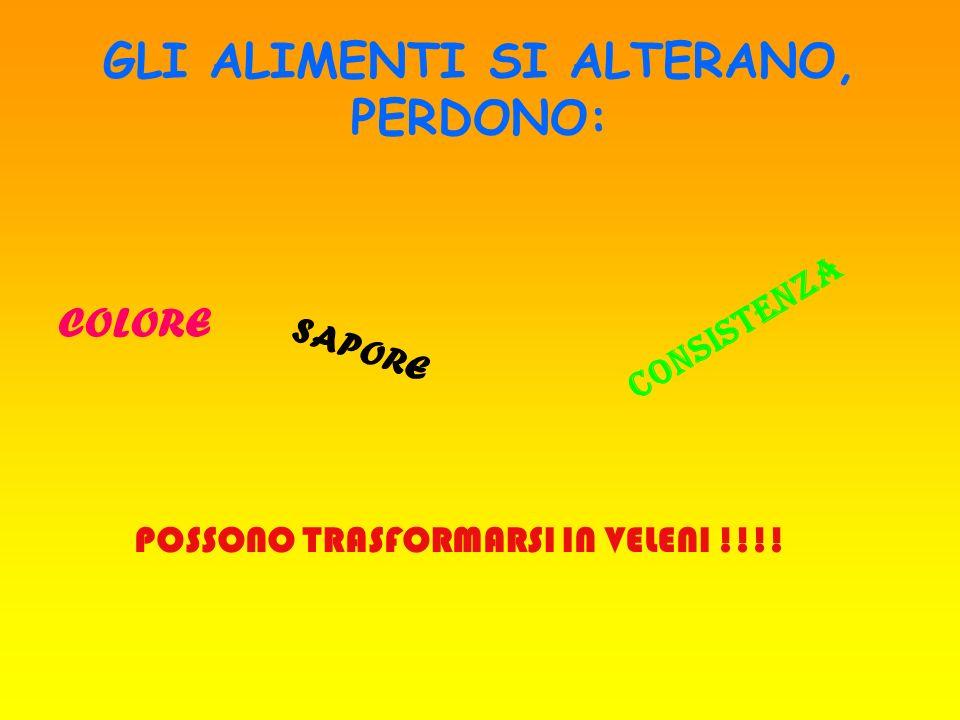 GLI ALIMENTI SI ALTERANO, PERDONO: COLORE SAPORE C O N S I S T E N Z A POSSONO TRASFORMARSI IN VELENI !!!!