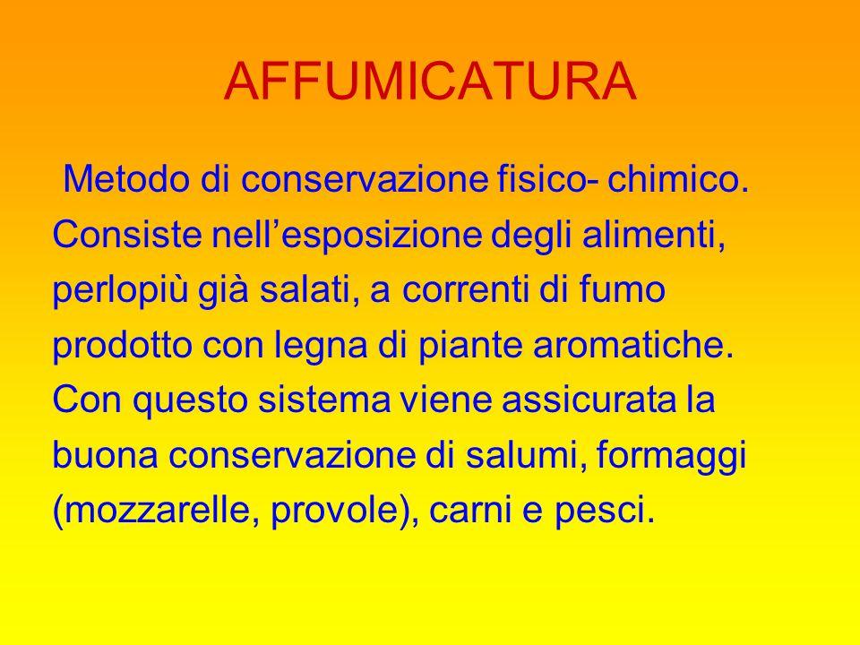 AFFUMICATURA Metodo di conservazione fisico- chimico. Consiste nellesposizione degli alimenti, perlopiù già salati, a correnti di fumo prodotto con le
