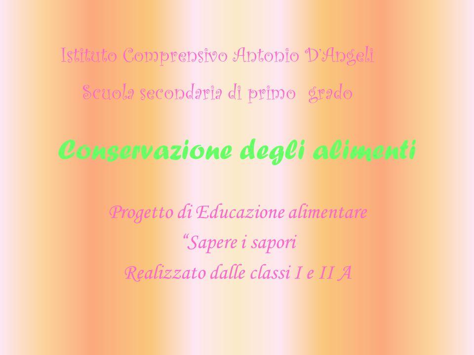 Conservazione degli alimenti Progetto di Educazione alimentare Sapere i sapori Realizzato dalle classi I e II A Istituto Comprensivo Antonio DAngeli S