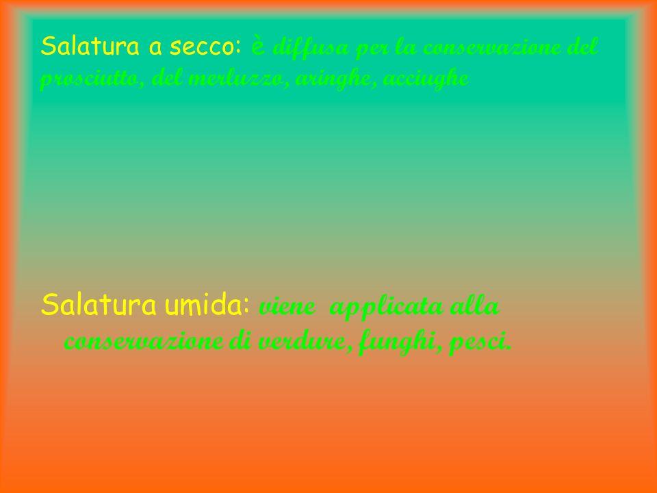 Salatura a secco: è d iffusa per la conservazione del prosciutto, del merluzzo, aringhe, acciughe Salatura umida: viene applicata alla conservazione d