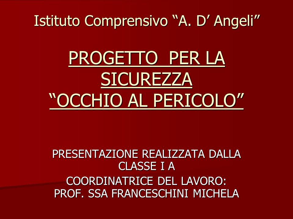 Istituto Comprensivo A. D Angeli PROGETTO PER LA SICUREZZA OCCHIO AL PERICOLO PRESENTAZIONE REALIZZATA DALLA CLASSE I A COORDINATRICE DEL LAVORO: PROF
