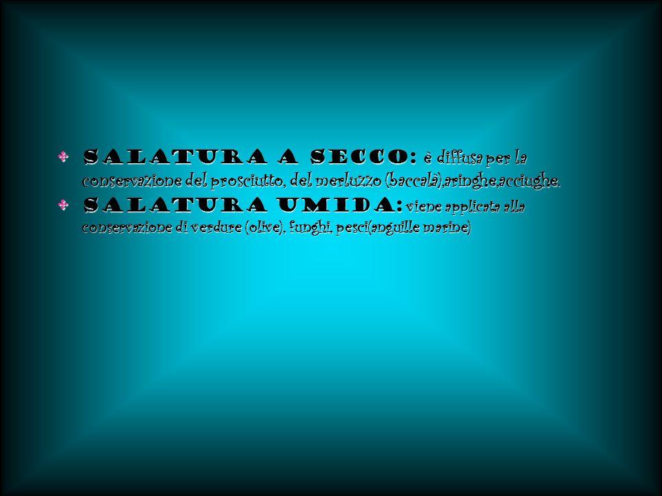 Salatura a secco: è diffusa per la conservazione del prosciutto, del merluzzo (baccalà),aringhe,acciughe.Salatura a secco: è diffusa per la conservazi