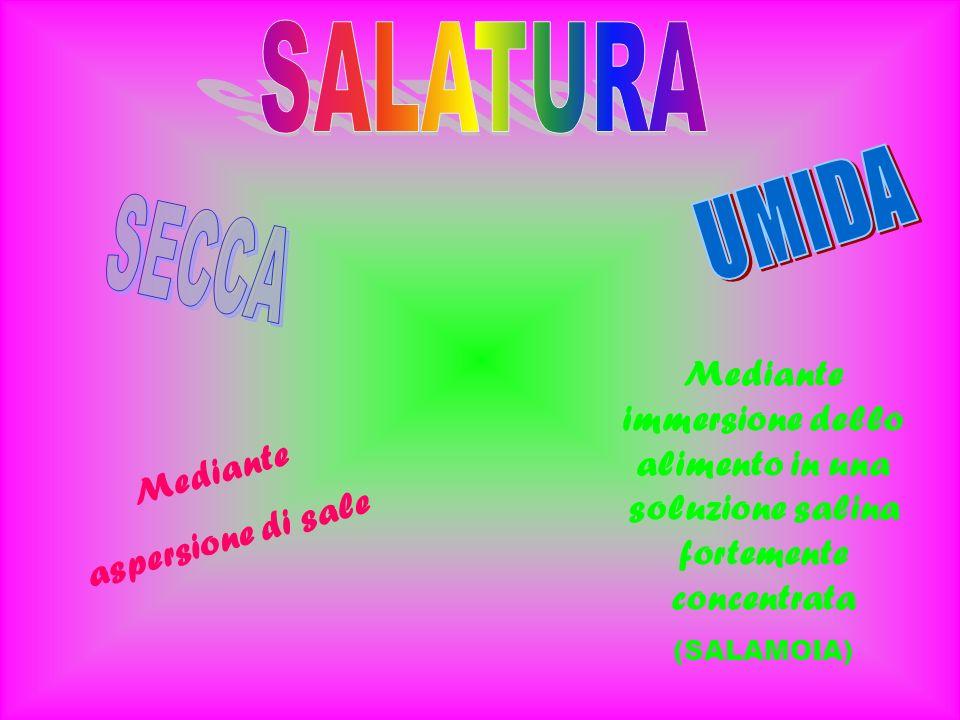 Mediante aspersione di sale Mediante immersione dello alimento in una soluzione salina fortemente concentrata (SALAMOIA)