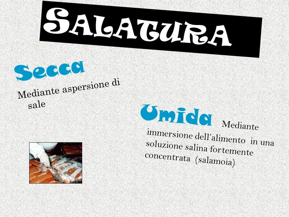 S ALATURA Secca Mediante aspersione di sale Umida Mediante immersione dellalimento in una soluzione salina fortemente concentrata (salamoia)
