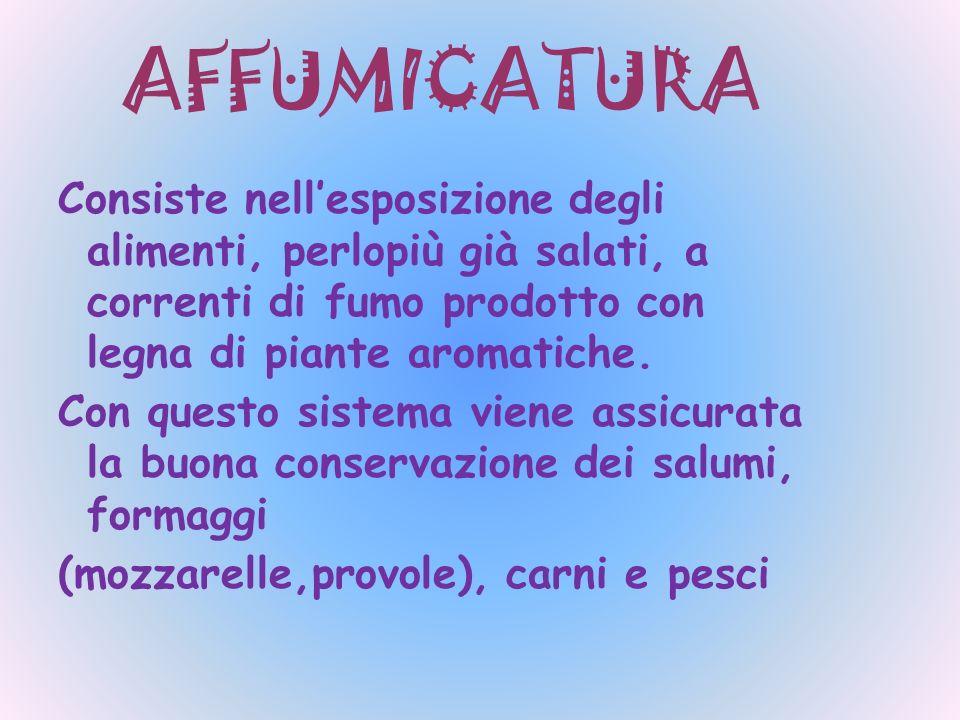 AFFUMICATURA Consiste nellesposizione degli alimenti, perlopiù già salati, a correnti di fumo prodotto con legna di piante aromatiche. Con questo sist