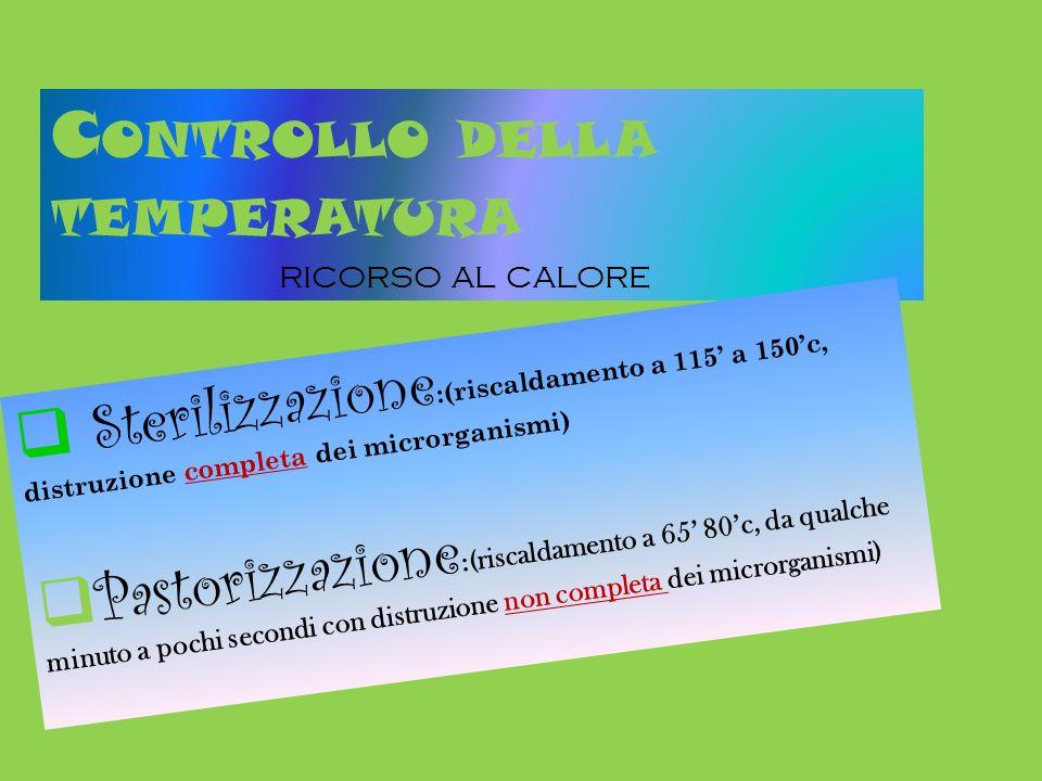 C ONTROLLO DELLA TEMPERATURA RICORSO AL CALORE Sterilizzazione :(riscaldamento a 115 a 150c, distruzione completa dei microrganismi) Pastorizzazione :