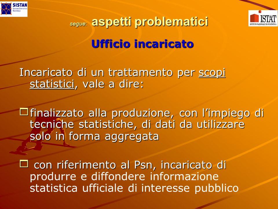 segue: aspetti problematici Ufficio incaricato Incaricato di un trattamento per scopi statistici, vale a dire: finalizzato alla produzione, con limpie