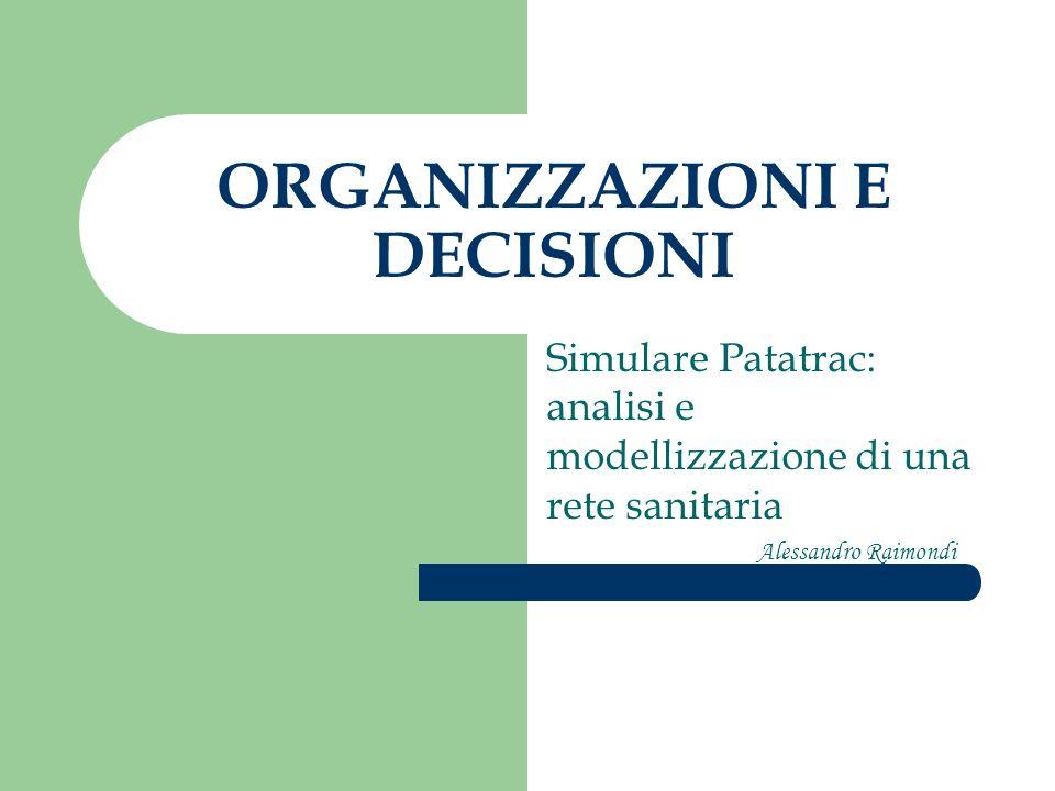 ORGANIZZAZIONI E DECISIONI Simulare Patatrac: analisi e modellizzazione di una rete sanitaria Alessandro Raimondi