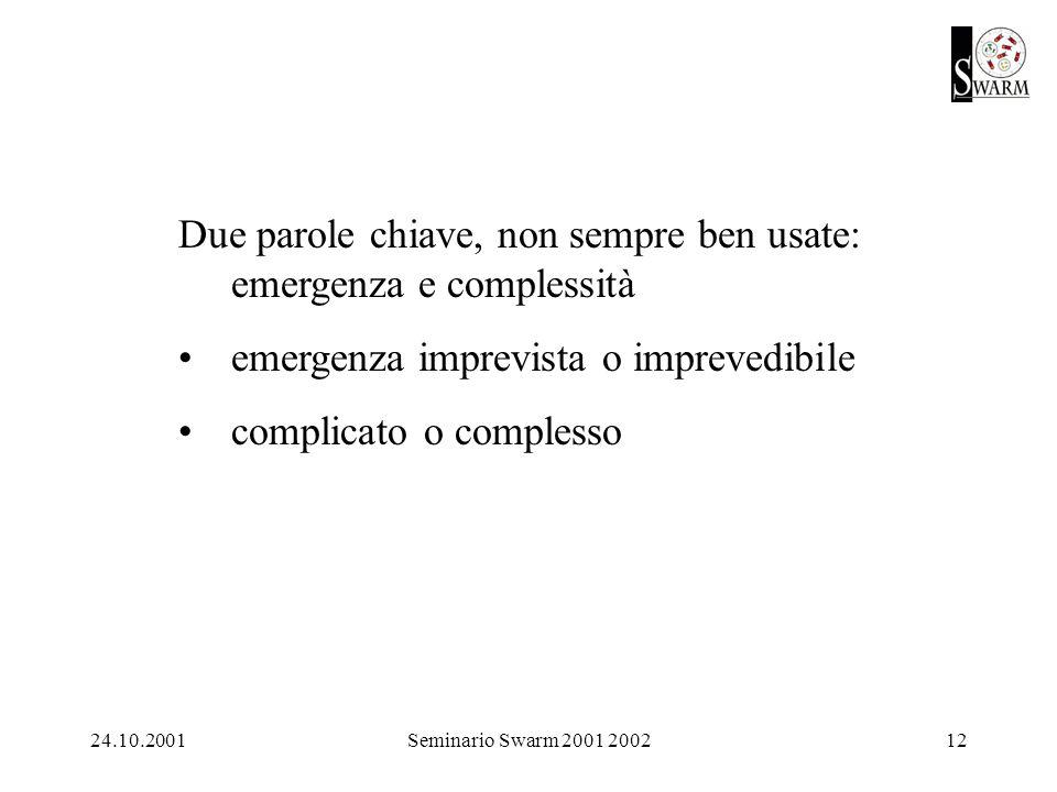 24.10.2001Seminario Swarm 2001 200212 Due parole chiave, non sempre ben usate: emergenza e complessità emergenza imprevista o imprevedibile complicato